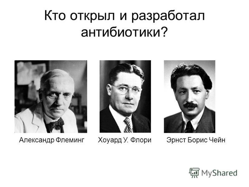 Кто открыл и разработал антибиотики? Александр Флеминг Хоуард У. Флори Эрнст Борис Чейн