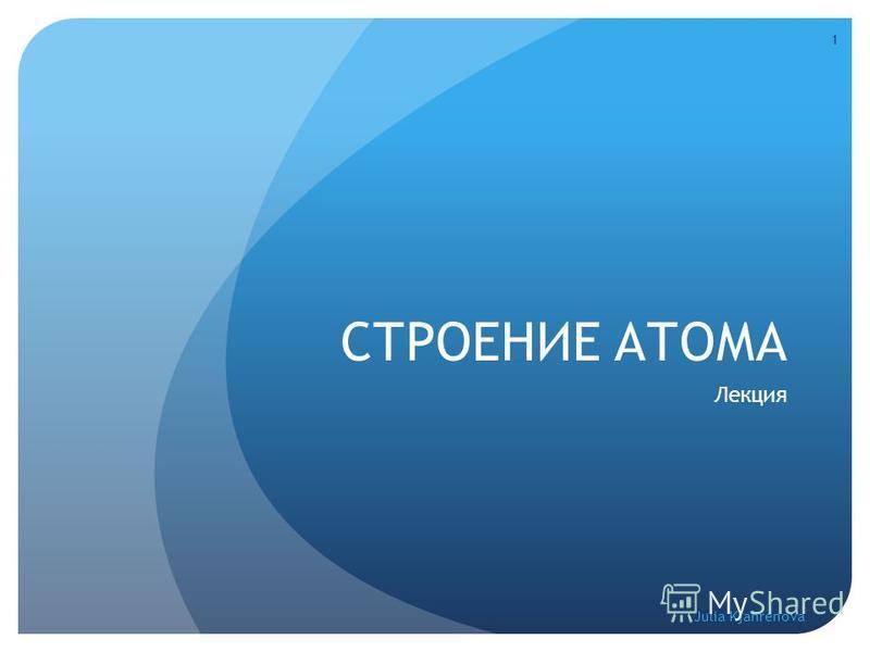 СТРОЕНИЕ АТОМА Лекция Julia Kjahrenova 1
