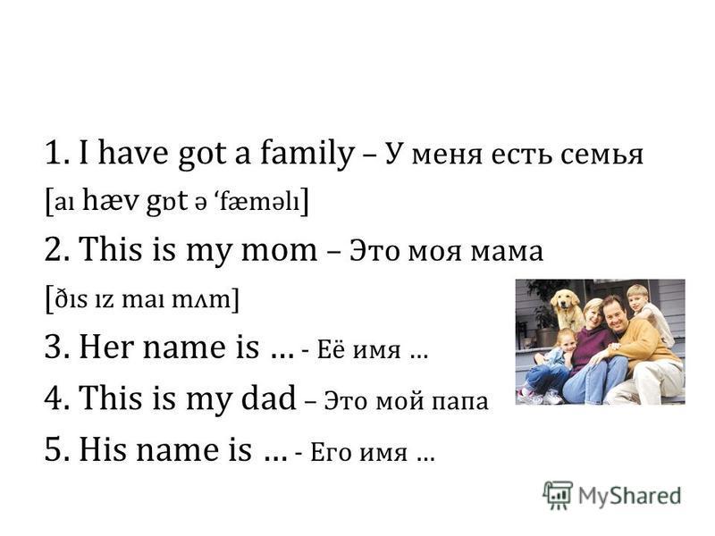 1. I have got a family – У меня есть семья [ aı hæv g ɒ t ə fæməlı ] 2. This is my mom – Это моя мама [ ðıs ız maı mʌm] 3. Her name is … - Её имя … 4. This is my dad – Это мой папа 5. His name is … - Его имя …