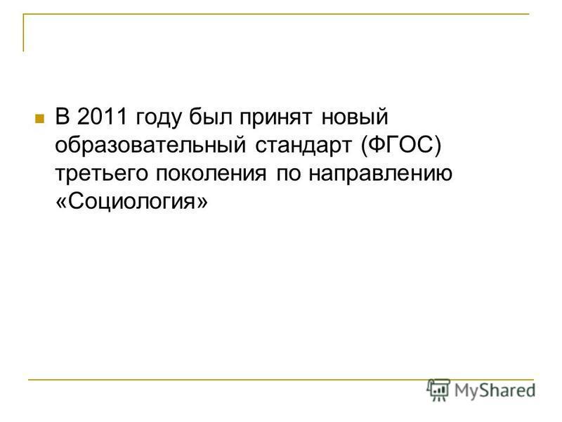 В 2011 году был принят новый образовательный стандарт (ФГОС) третьего поколения по направлению «Социология»