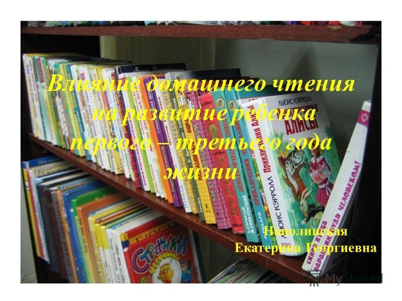 Влияние домашнего чтения на развитие ребенка первого – третьего года жизни Наполинская Екатерина Георгиевна