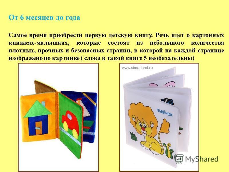 От 6 месяцев до года Самое время приобрести первую детскую книгу. Речь идет о картонных книжках-малышках, которые состоят из небольшого количества плотных, прочных и безопасных страниц, в которой на каждой странице изображено по картинке ( слова в та