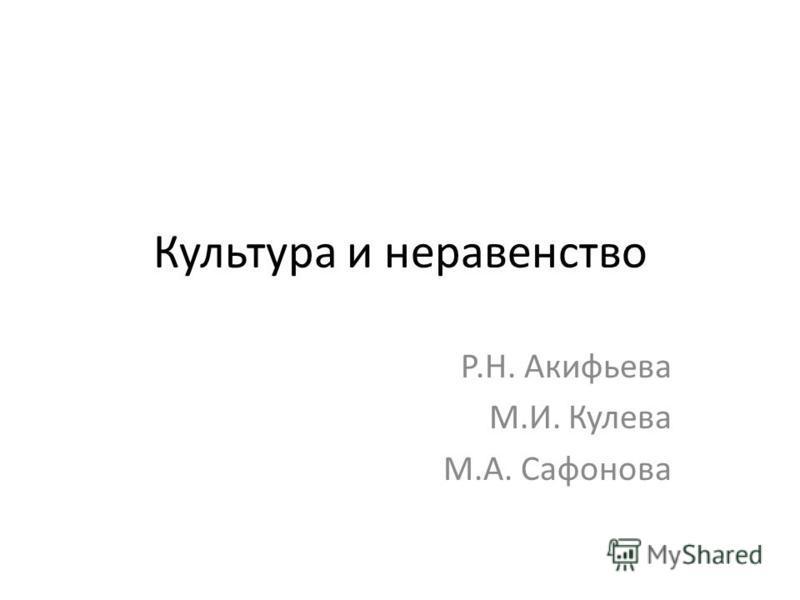 Культура и неравенство Р.Н. Акифьева М.И. Кулева М.А. Сафонова