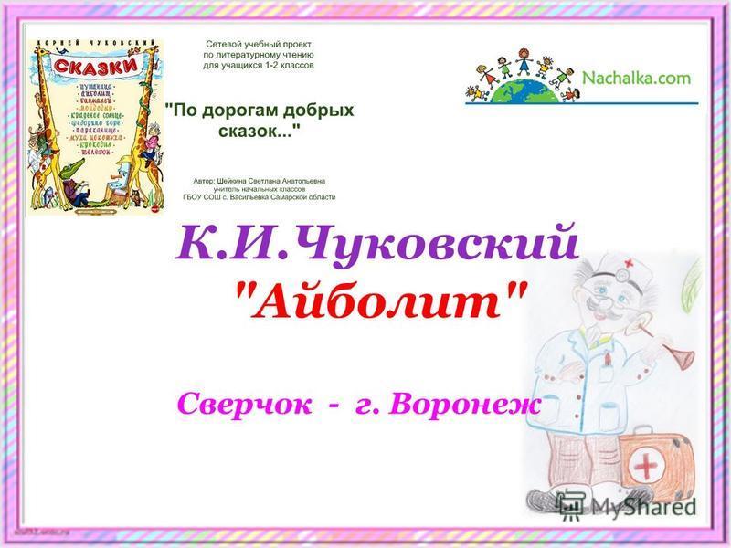 Сверчок - г. Воронеж К.И.Чуковский Айболит