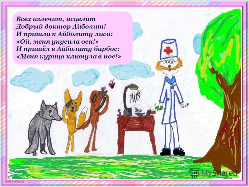 Всех излечит, исцелит Добрый доктор Айболит! И пришла к Айболиту лиса: «Ой, меня укусила оса!» И пришёл к Айболиту барбос: «Меня курица клюнула в нос!»