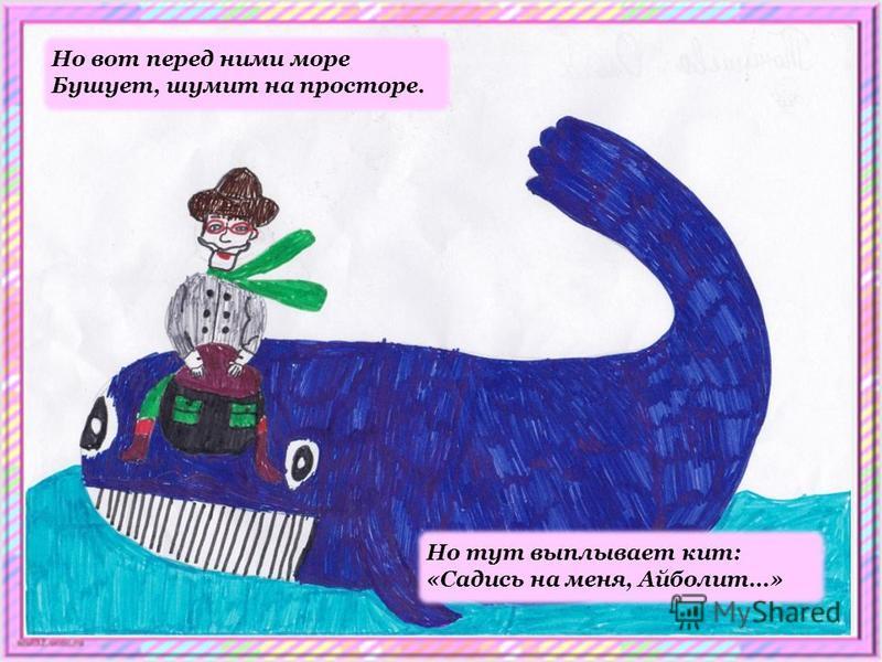 Но вот перед ними море Бушует, шумит на просторе. Но тут выплывает кит: «Садись на меня, Айболит…»