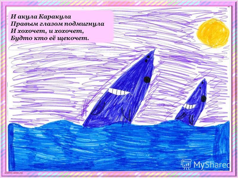 И акула Каракула Правым глазом подмигнула И хохочет, и хохочет, Будто кто её щекочет.