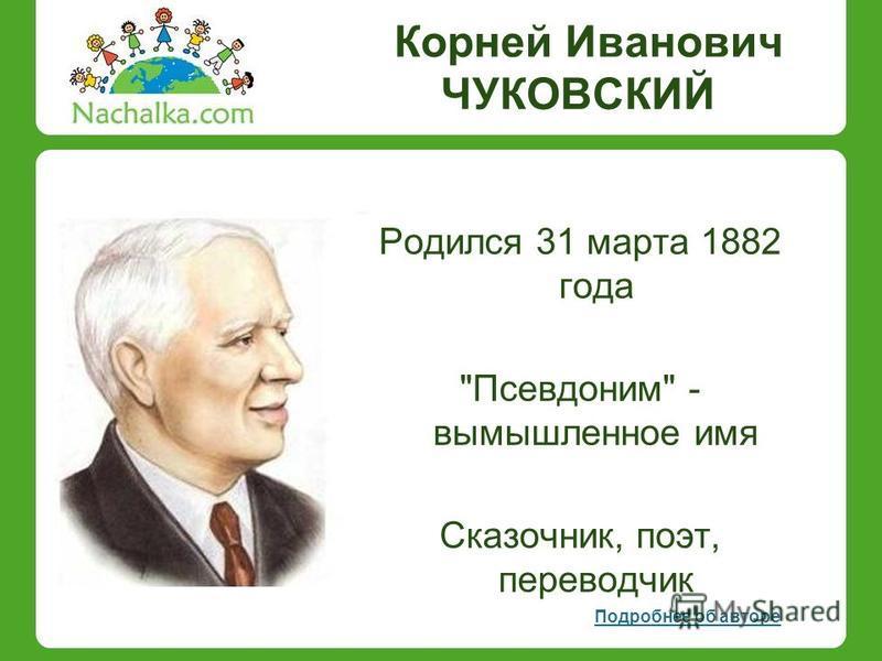 Корней Иванович ЧУКОВСКИЙ Родился 31 марта 1882 года Псевдоним - вымышленное имя Сказочник, поэт, переводчик Подробнее об авторе
