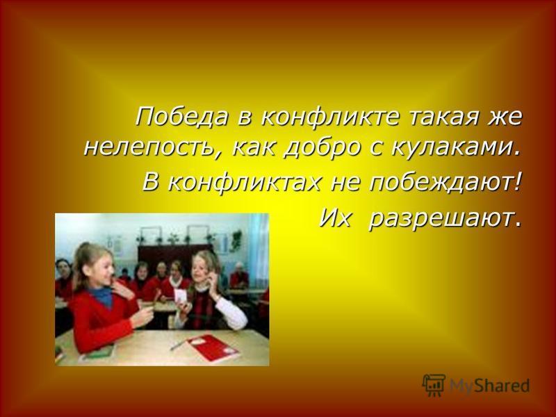 Победа в конфликте такая же нелепость, как добро с кулаками. В конфликтах не побеждают! В конфликтах не побеждают! Их разрешают.