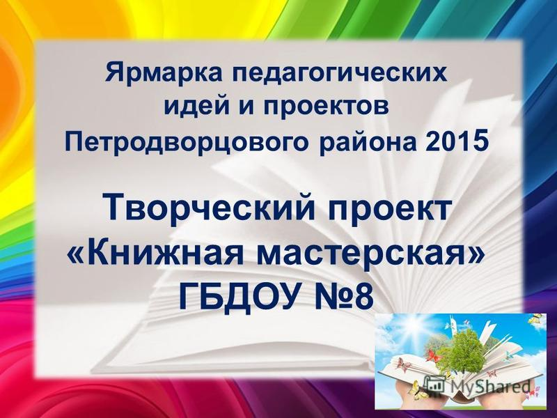 Ярмарка педагогических идей и проектов Петродворцового района 201 5 Творческий проект «Книжная мастерская» ГБДОУ 8