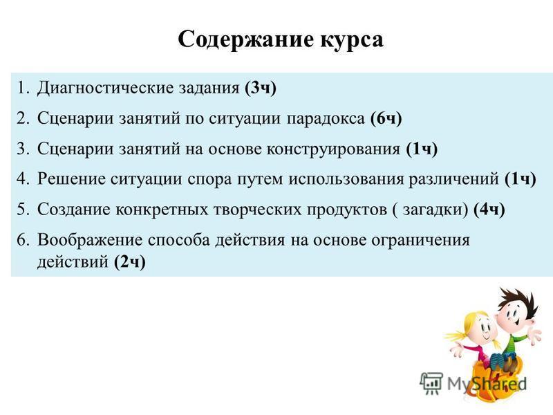 Содержание курса 1. Диагностические задания (3 ч) 2. Сценарии занятий по ситуации парадокса (6 ч) 3. Сценарии занятий на основе конструирования (1 ч) 4. Решение ситуации спора путем использования различений (1 ч) 5. Создание конкретных творческих про