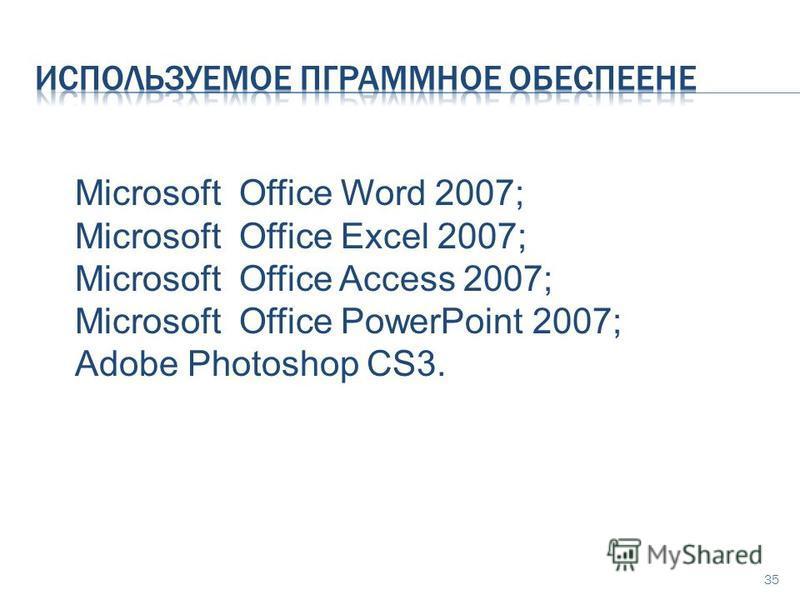 35 Microsoft Office Word 2007; Microsoft Office Excel 2007; Microsoft Office Access 2007; Microsoft Office PowerPoint 2007; Adobe Photoshop CS3.