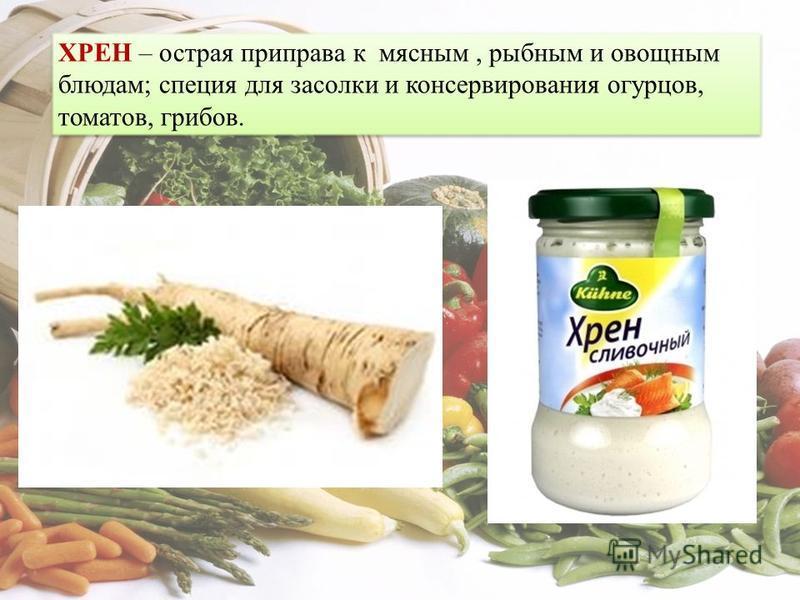 ХРЕН – острая приправа к мясным, рыбным и овощным блюдам; специя для засолки и консервирования огурцов, томатов, грибов.
