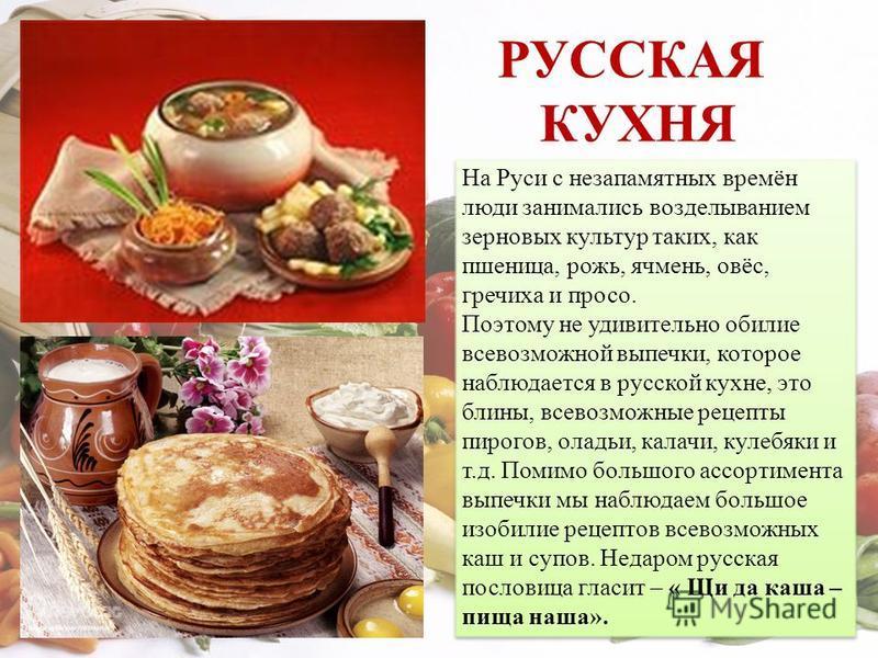 РУССКАЯ КУХНЯ На Руси с незапамятных времён люди занимались возделыванием зерновых культур таких, как пшеница, рожь, ячмень, овёс, гречиха и просо. Поэтому не удивительно обилие всевозможной выпечки, которое наблюдается в русской кухне, это блины, вс