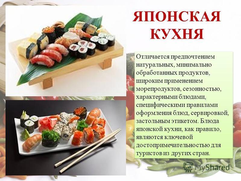 ЯПОНСКАЯ КУХНЯ Отличается предпочтением натуральных, минимально обработанных продуктов, широким применением морепродуктов, сезонностью, характерными блюдами, специфическими правилами оформления блюд, сервировкой, застольным этикетом. Блюда японской к