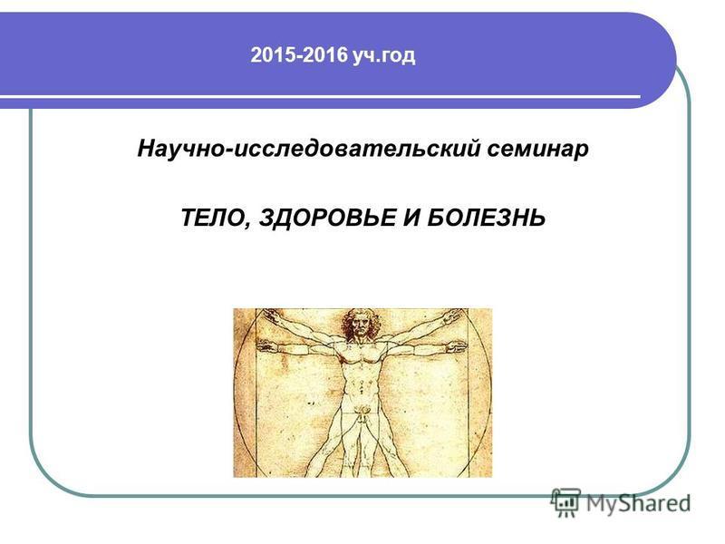 2015-2016 уч.год Научно-исследовательский семинар ТЕЛО, ЗДОРОВЬЕ И БОЛЕЗНЬ