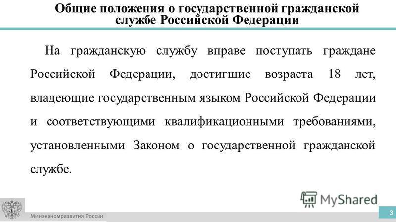 3 На гражданскую службу вправе поступать граждане Российской Федерации, достигшие возраста 18 лет, владеющие государственным языком Российской Федерации и соответствующими квалификационными требованиями, установленными Законом о государственной гражд