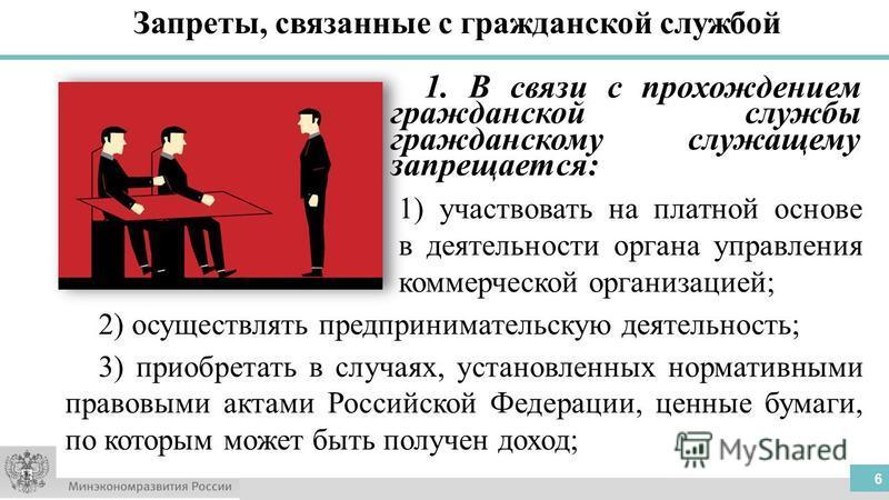 Запреты, связанные с гражданской службой 1. В связи с прохождением гражданской службы гражданскому служащему запрещается: 1) участвовать на платной основе в деятельности органа управления коммерческой организацией; 2) осуществлять предпринимательскую