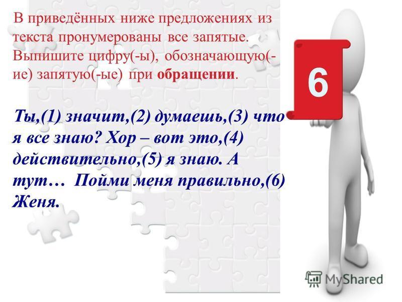 В приведённых ниже предложениях из текста пронумерованы все запятые. Выпишите цифру(-ы), обозначающую(- ие) запятую(-ые) при обращении. Ты,(1) значит,(2) думаешь,(3) что я все знаю? Хор – вот это,(4) действительно,(5) я знаю. А тут… Пойми меня правил