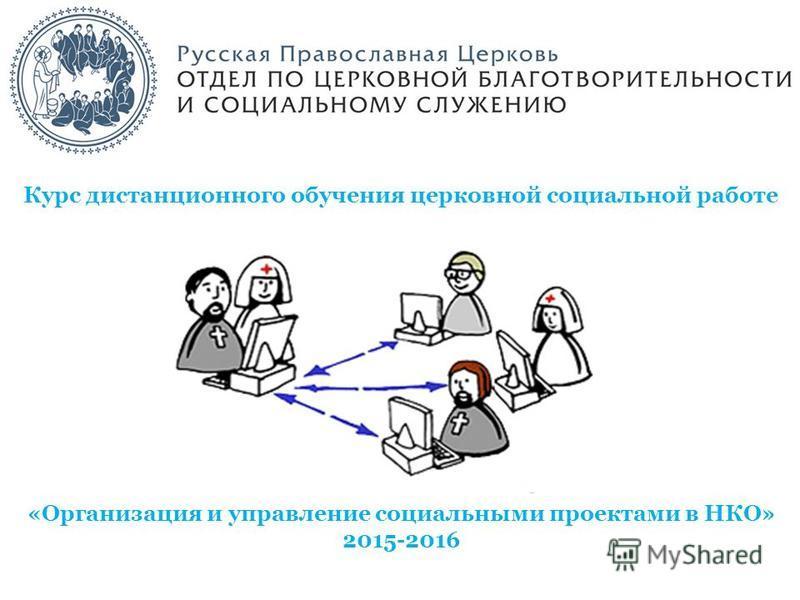 Курс дистанционного обучения церковной социальной работе «Организация и управление социальными проектами в НКО» 2015-2016