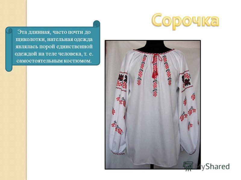 Эта длинная, часто почти до щиколотки, нательная одежда являлась порой единственной одеждой на теле человека, т. е. самостоятельным костюмом.
