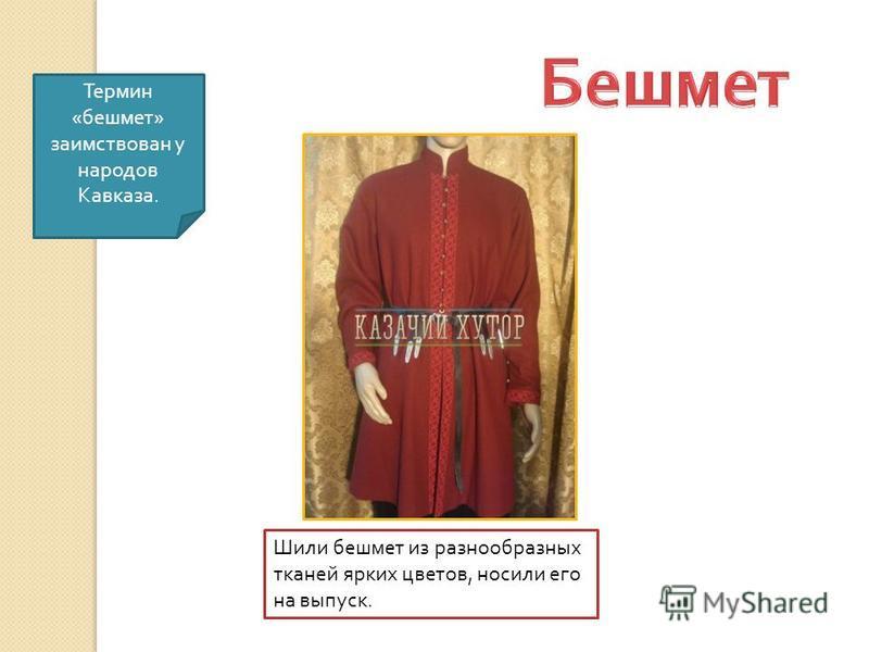 Термин « бешмет » заимствован у народов Кавказа. Шили бешмет из разнообразных тканей ярких цветов, носили его на выпуск.