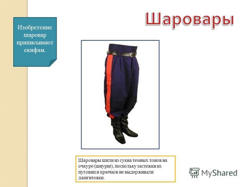 Изобретение шаровар приписывают скифам. Шаровары шили из сукна темных тонов на очкуре (шнурке), поскольку застежки из пуговиц и крючков не выдерживали джигитовки.