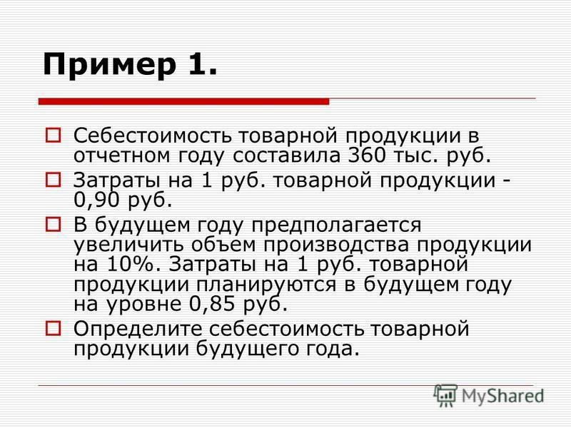 Пример 1. Себестоимость товарной продукции в отчетном году составила 360 тыс. руб. Затраты на 1 руб. товарной продукции - 0,90 руб. В будущем году предполагается увеличить объем производства продукции на 10%. Затраты на 1 руб. товарной продукции план