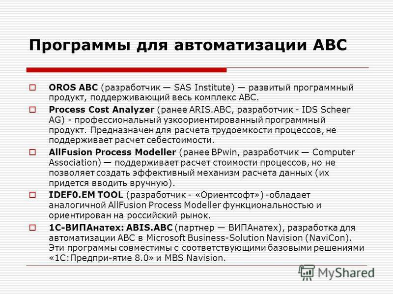 Программы для автоматизации АВС OROS ABC (разработчик SAS Institute) развитый программный продукт, поддерживающий весь комплекс АВС. Process Cost Analyzer (ранее ARIS.ABC, разработчик - IDS Scheer AG) - профессиональный узкоориентированный программны