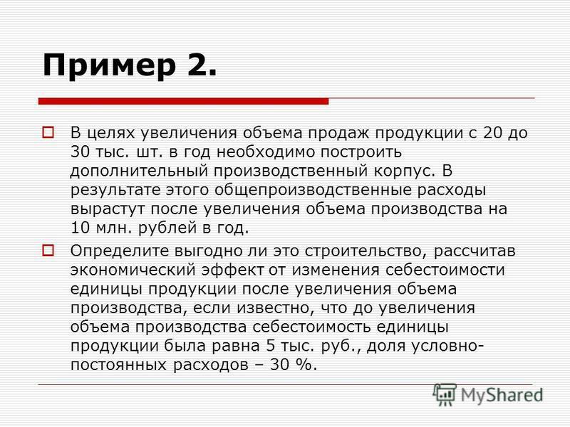 Пример 2. В целях увеличения объема продаж продукции с 20 до 30 тыс. шт. в год необходимо построить дополнительный производственный корпус. В результате этого общепроизводственные расходы вырастут после увеличения объема производства на 10 млн. рубле