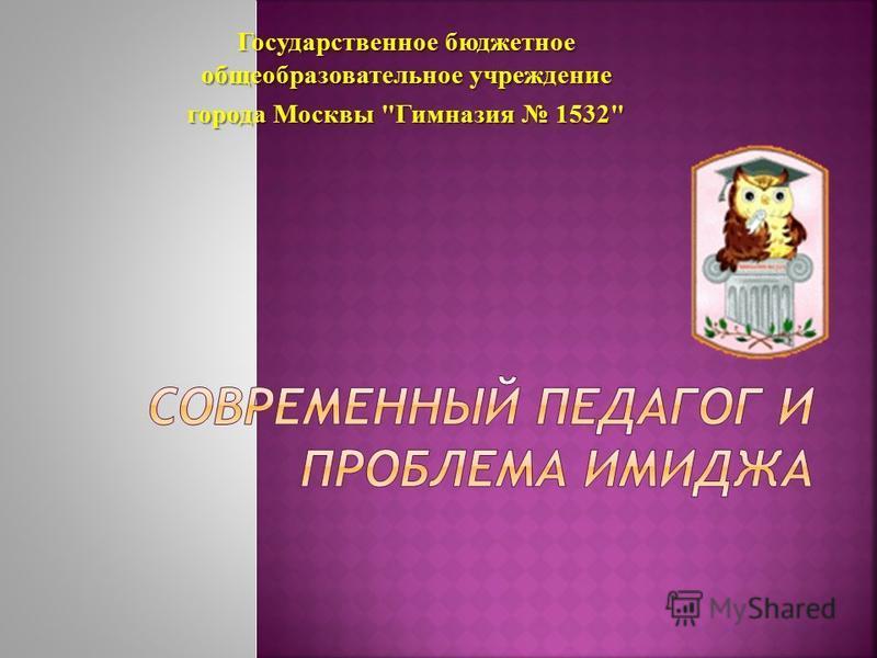 Государственное бюджетное общеобразовательное учреждение города Москвы Гимназия 1532