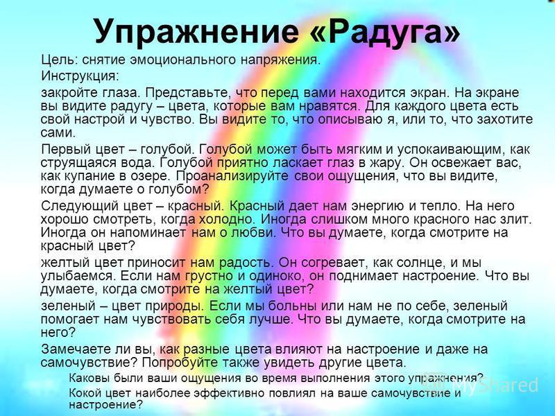 Упражнение «Радуга» Цель: снятие эмоционального напряжения. Инструкция: закройте глаза. Представьте, что перед вами находится экран. На экране вы видите радугу – цвета, которые вам нравятся. Для каждого цвета есть свой настрой и чувство. Вы видите то