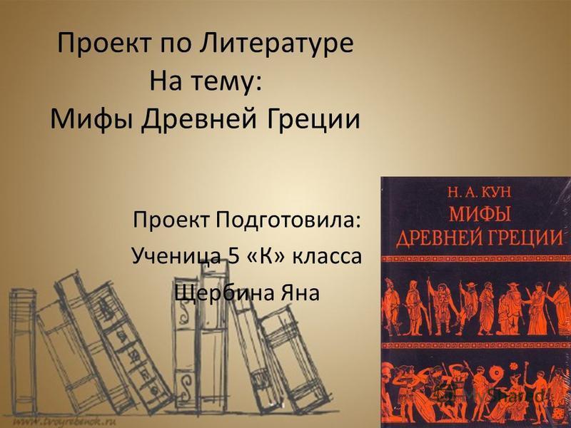 Проект по Литературе На тему: Мифы Древней Греции Проект Подготовила: Ученица 5 «К» класса Щербина Яна