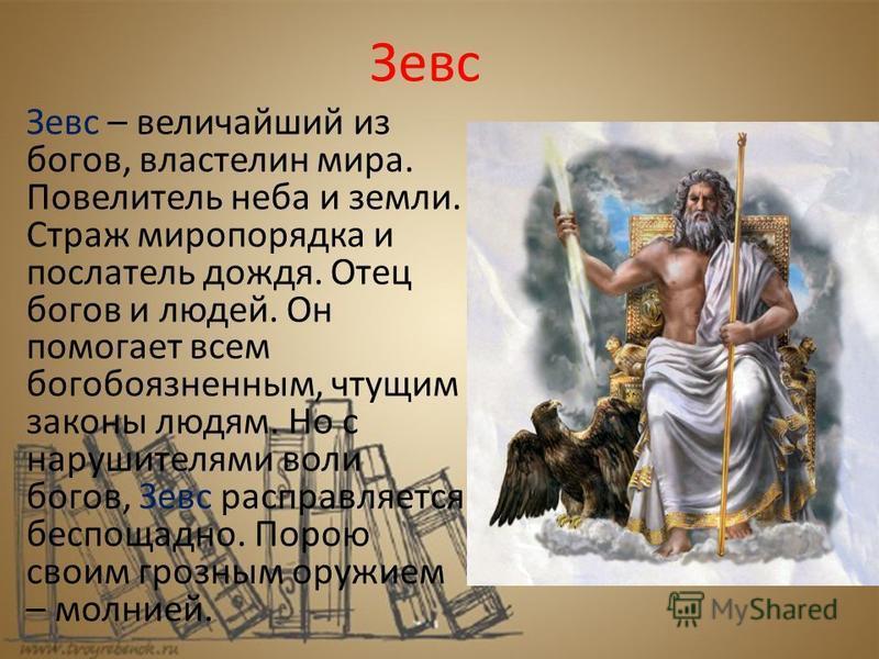 Зевс Зевс – величайший из богов, властелин мира. Повелитель неба и земли. Страж миропорядка и послатель дождя. Отец богов и людей. Он помогает всем богобоязненным, чтущим законы людям. Но с нарушителями воли богов, Зевс расправляется беспощадно. Поро