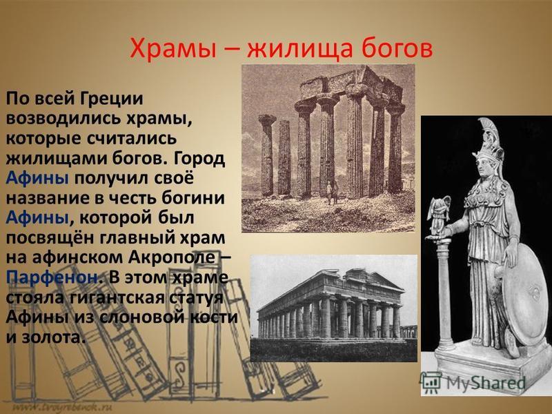 Храмы – жилища богов По всей Греции возводились храмы, которые считались жилищами богов. Город Афины получил своё название в честь богини Афины, которой был посвящён главный храм на афинском Акрополе – Парфенон. В этом храме стояла гигантская статуя