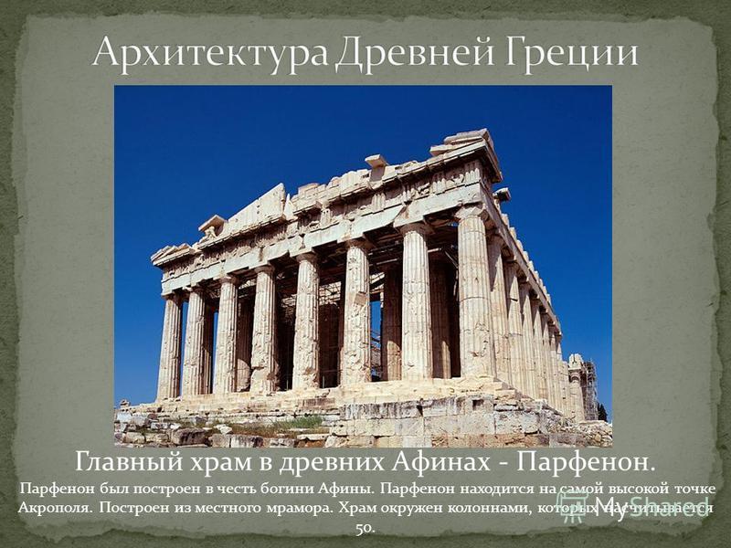 Главный храм в древних Афинах - Парфенон. Парфенон был построен в честь богини Афины. Парфенон находится на самой высокой точке Акрополя. Построен из местного мрамора. Храм окружен колоннами, которых насчитывается 50.