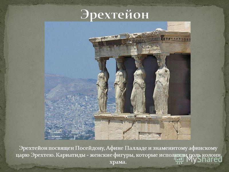 Эрехтейон посвящен Посейдону, Афине Палладе и знаменитому афинскому царю Эрехтею. Кариатиды - женские фигуры, которые исполняли роль колонн храма.