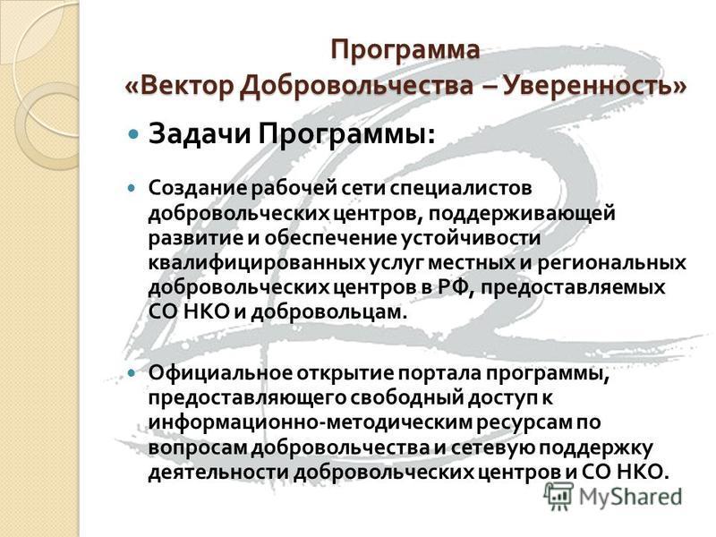 Задачи Программы : Создание рабочей сети специалистов добровольческих центров, поддерживающей развитие и обеспечение устойчивости квалифицированных услуг местных и региональных добровольческих центров в РФ, предоставляемых СО НКО и добровольцам. Офиц