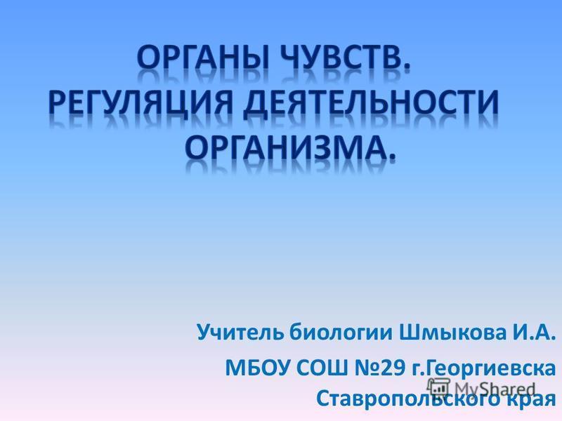 Учитель биологии Шмыкова И.А. МБОУ СОШ 29 г.Георгиевска Ставропольского края
