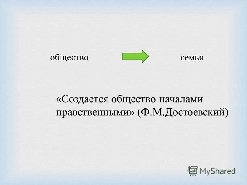 общество семья « Создается общество началами нравственными » ( Ф. М. Достоевский )
