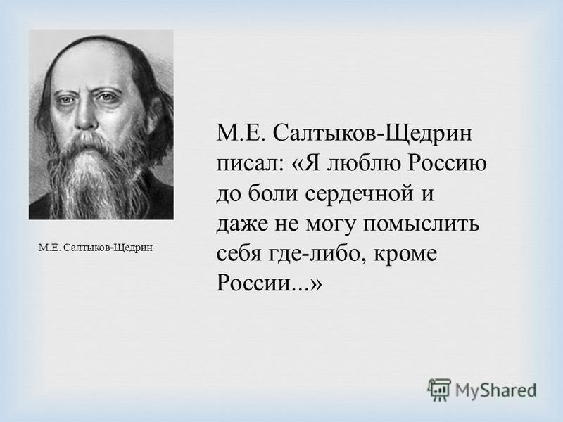 М. Е. Салтыков - Щедрин писал : « Я люблю Россию до боли сердечной и даже не могу помыслить себя где - либо, кроме России...» М. Е. Салтыков - Щедрин
