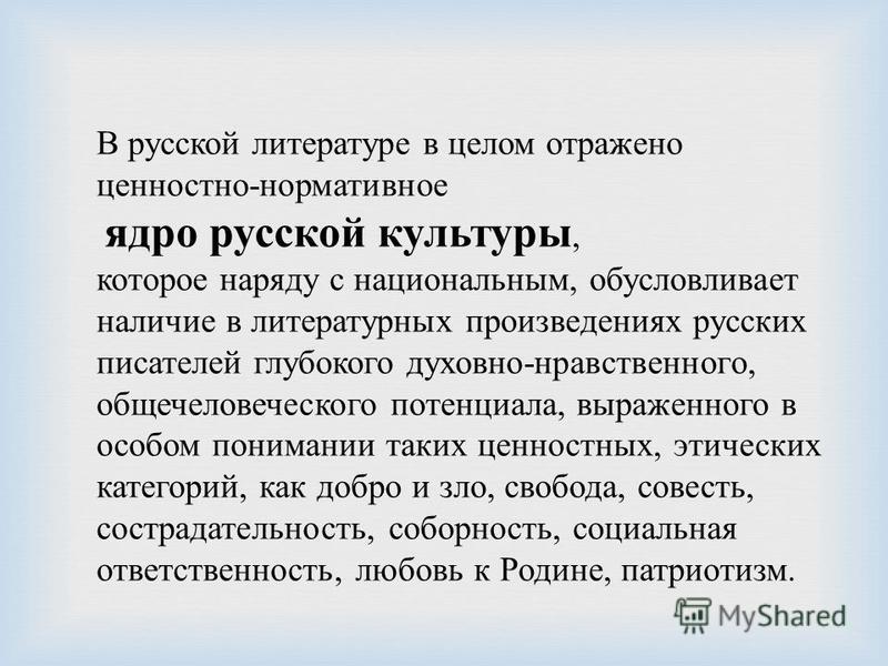 В русской литературе в целом отражено ценностно - нормативное ядро русской культуры, которое наряду с национальным, обусловливает наличие в литературных произведениях русских писателей глубокого духовно - нравственного, общечеловеческого потенциала,