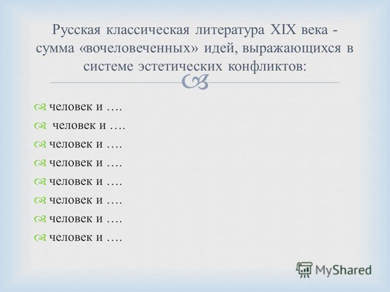 человек и …. Русская классическая литература XIX века - сумма « очеловеченных » идей, выражающихся в системе эстетических конфликтов :