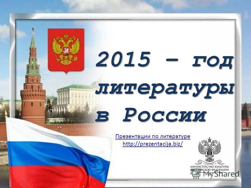 2015 – год литературы в России Презентации по литературе http://prezentacija.biz/