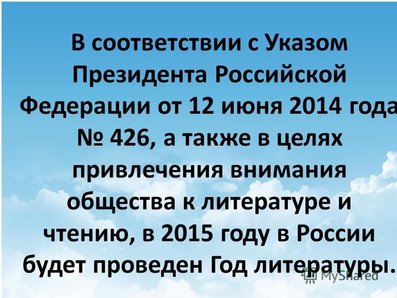 В соответствии с Указом Президента Российской Федерации от 12 июня 2014 года 426, а также в целях привлечения внимания общества к литературе и чтению, в 2015 году в России будет проведен Год литературы.