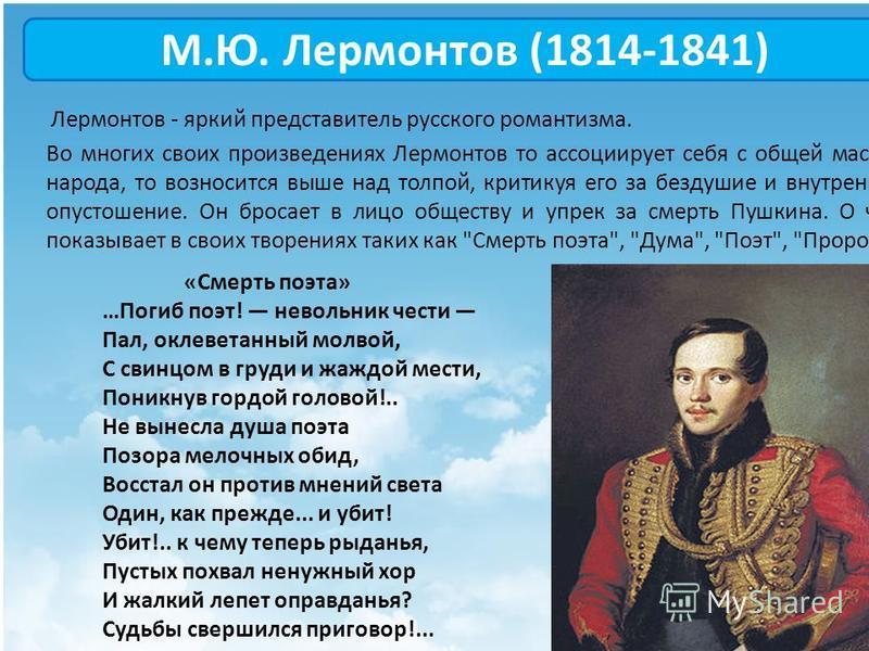 М.Ю. Лермонтов (1814-1841) Лермонтов - яркий представитель русского романтизма. Во многих своих произведениях Лермонтов то ассоциирует себя с общей массой народа, то возносится выше над толпой, критикуя его за бездушие и внутреннее опустошение. Он бр