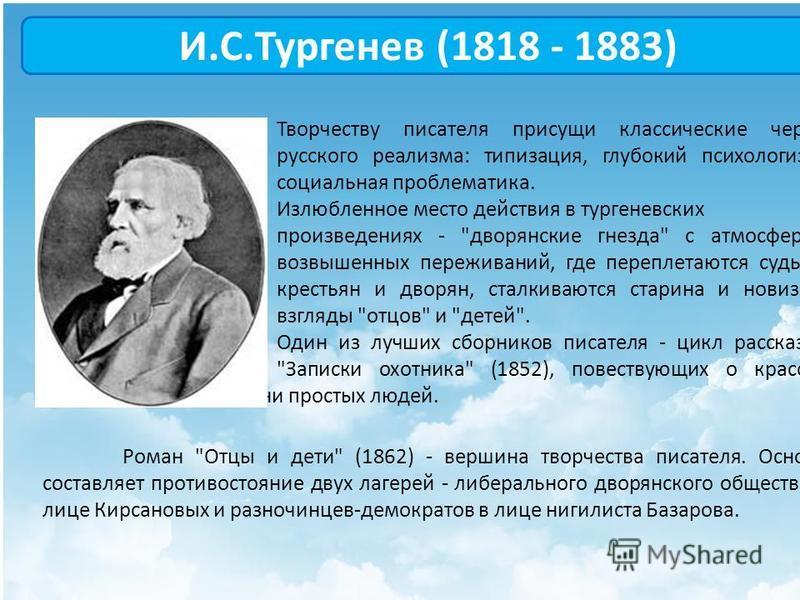 И.С.Тургенев (1818 - 1883) Творчеству писателя присущи классические черты русского реализма: типизация, глубокий психологизм, социальная проблематика. Излюбленное место действия в тургеневских произведениях -