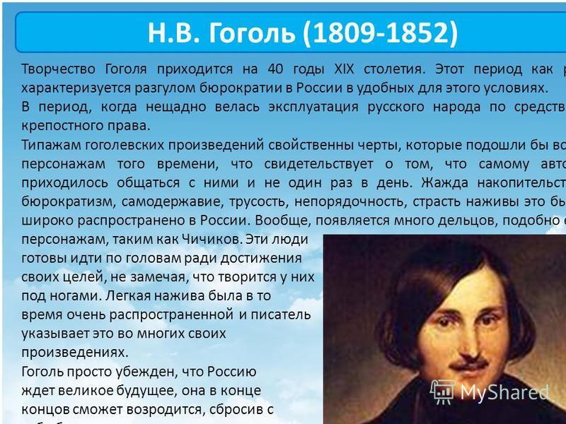 Н.В. Гоголь (1809-1852) Творчество Гоголя приходится на 40 годы XIX столетия. Этот период как раз характеризуется разгулом бюрократии в России в удобных для этого условиях. В период, когда нещадно велась эксплуатация русского народа по средством креп