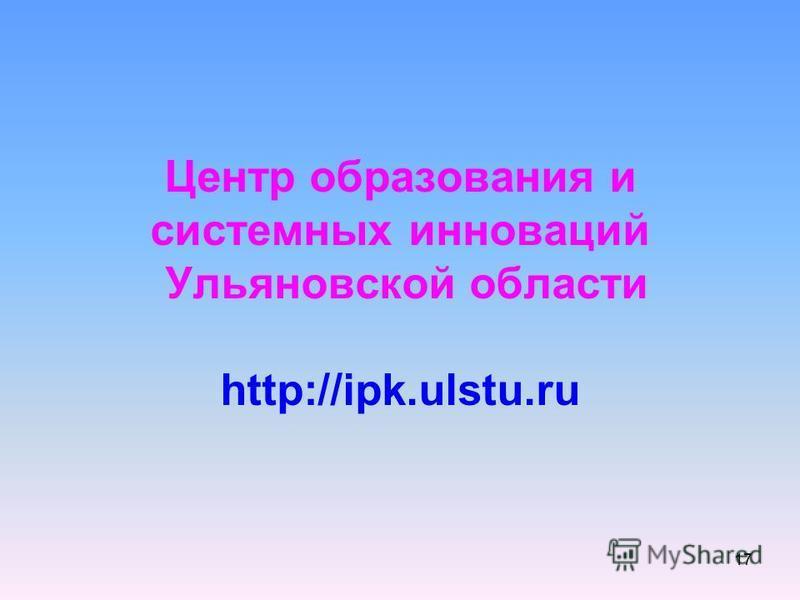 17 Центр образования и системных инноваций Ульяновской области http://ipk.ulstu.ru