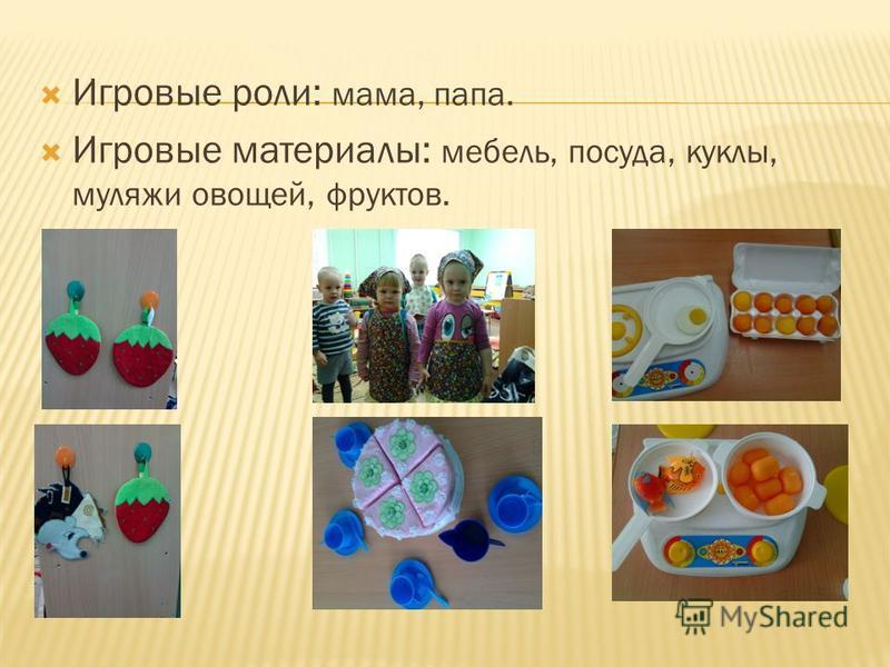 Игровые роли: мама, папа. Игровые материалы: мебель, посуда, куклы, муляжи овощей, фруктов.